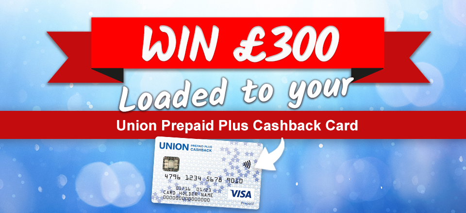 Win £300 in our prize draw! Union Prepaid Plus Cashback Card